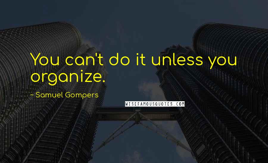 Samuel Gompers quotes: You can't do it unless you organize.