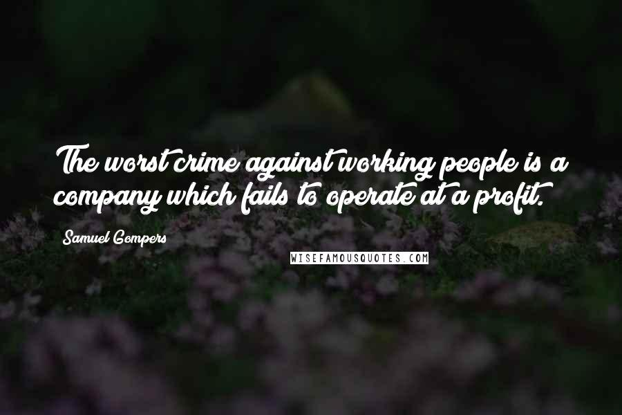 Samuel Gompers quotes: The worst crime against working people is a company which fails to operate at a profit.