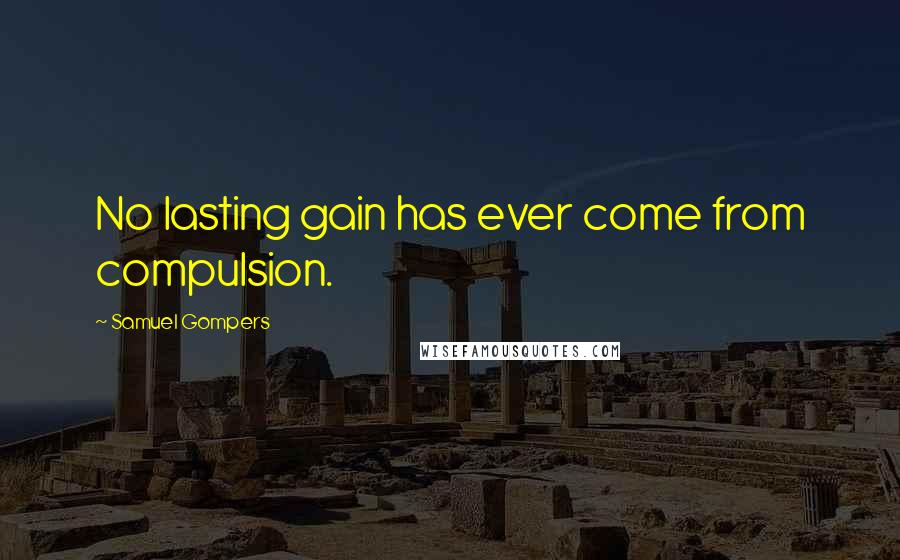 Samuel Gompers quotes: No lasting gain has ever come from compulsion.