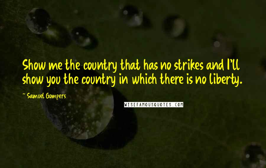 Samuel Gompers quotes: Show me the country that has no strikes and I'll show you the country in which there is no liberty.