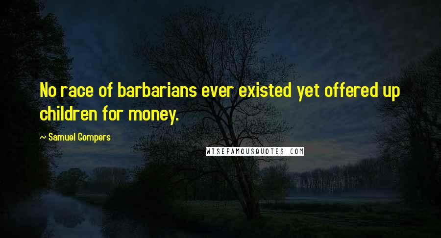 Samuel Gompers quotes: No race of barbarians ever existed yet offered up children for money.