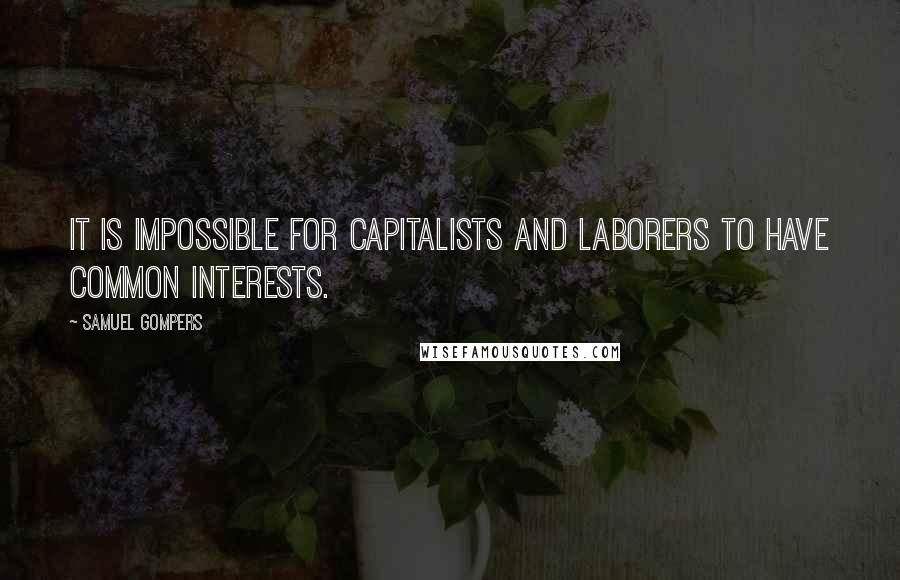 Samuel Gompers quotes: It is impossible for capitalists and laborers to have common interests.