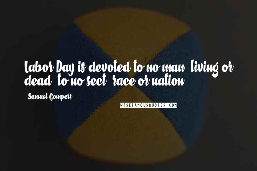 Samuel Gompers quotes: Labor Day is devoted to no man, living or dead, to no sect, race or nation.