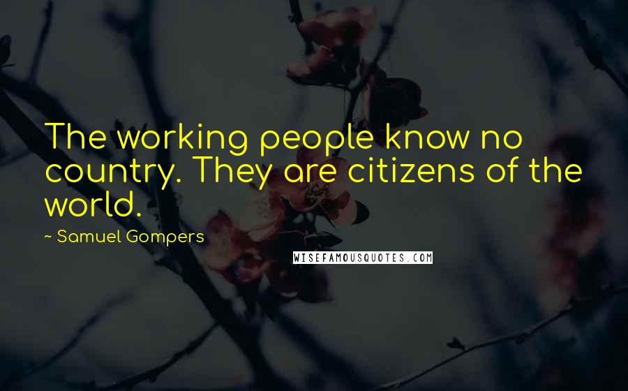 Samuel Gompers quotes: The working people know no country. They are citizens of the world.