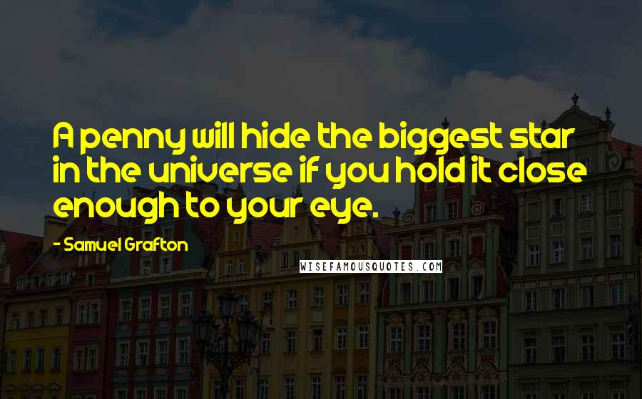 Samuel Grafton quotes: A penny will hide the biggest star in the universe if you hold it close enough to your eye.