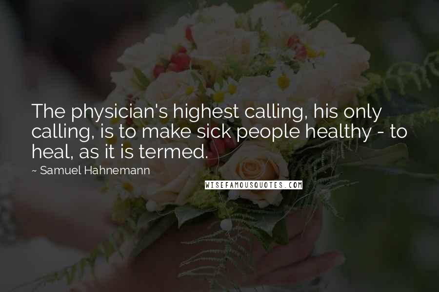 Samuel Hahnemann quotes: The physician's highest calling, his only calling, is to make sick people healthy - to heal, as it is termed.