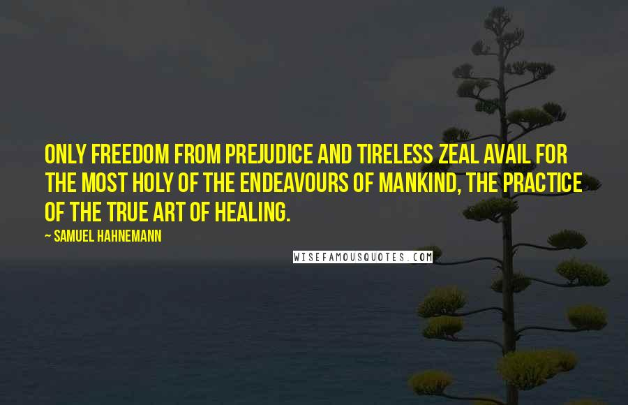 Samuel Hahnemann quotes: Only freedom from prejudice and tireless zeal avail for the most holy of the endeavours of mankind, the practice of the true art of healing.