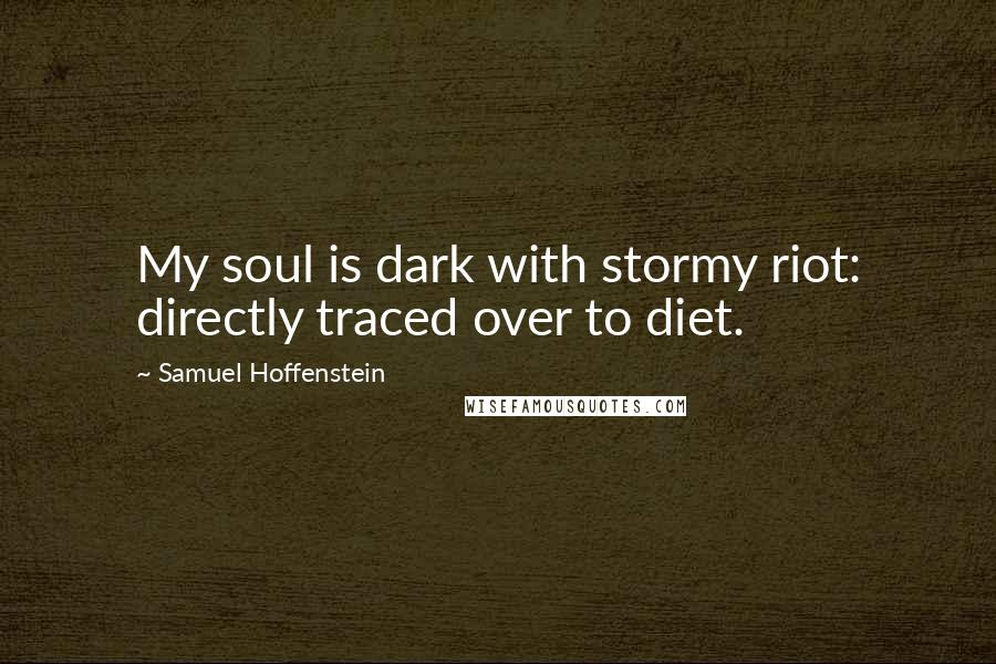 Samuel Hoffenstein quotes: My soul is dark with stormy riot: directly traced over to diet.