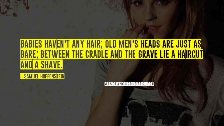 Samuel Hoffenstein quotes: Babies haven't any hair; Old men's heads are just as bare; between the cradle and the grave lie a haircut and a shave.