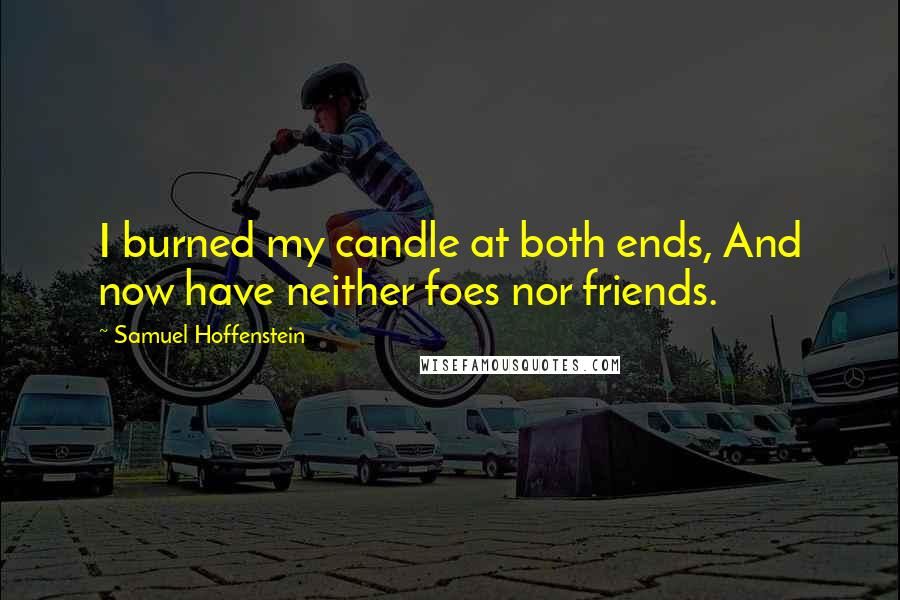 Samuel Hoffenstein quotes: I burned my candle at both ends, And now have neither foes nor friends.