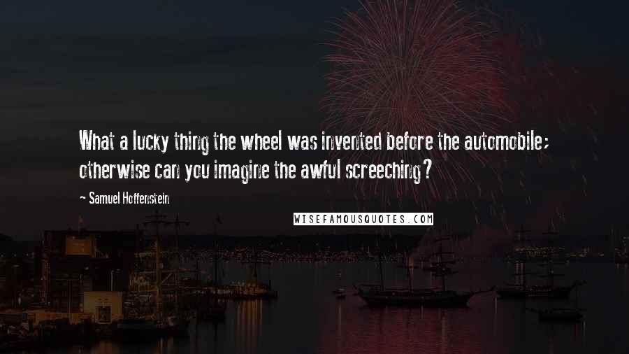 Samuel Hoffenstein quotes: What a lucky thing the wheel was invented before the automobile; otherwise can you imagine the awful screeching?