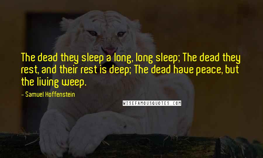 Samuel Hoffenstein quotes: The dead they sleep a long, long sleep; The dead they rest, and their rest is deep; The dead have peace, but the living weep.