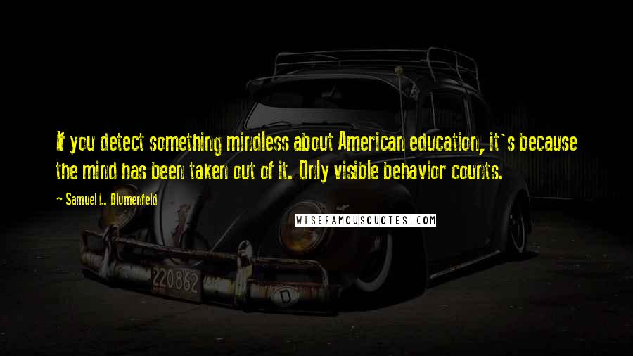 Samuel L. Blumenfeld quotes: If you detect something mindless about American education, it's because the mind has been taken out of it. Only visible behavior counts.