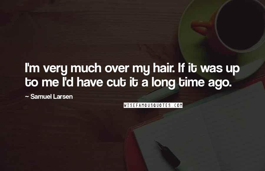 Samuel Larsen quotes: I'm very much over my hair. If it was up to me I'd have cut it a long time ago.