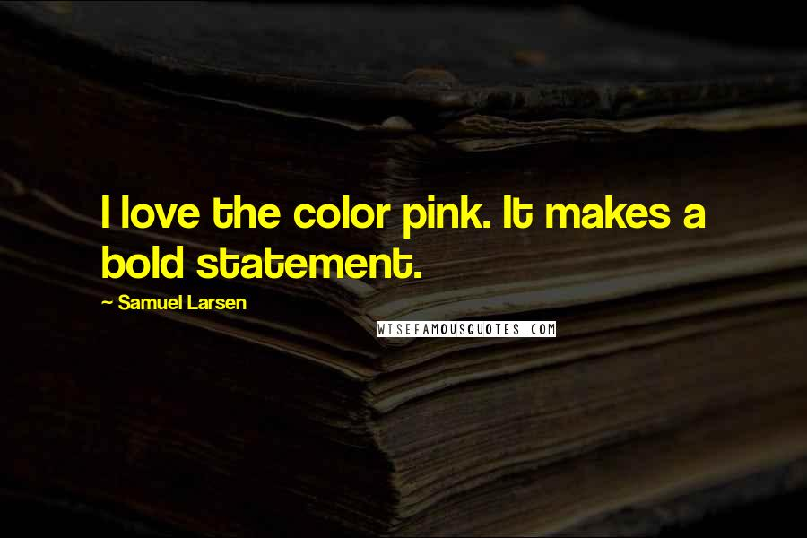 Samuel Larsen quotes: I love the color pink. It makes a bold statement.
