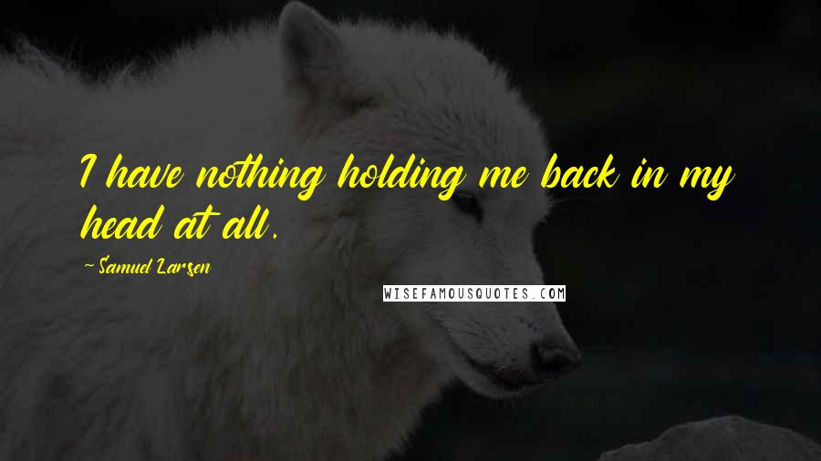 Samuel Larsen quotes: I have nothing holding me back in my head at all.