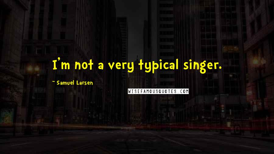 Samuel Larsen quotes: I'm not a very typical singer.