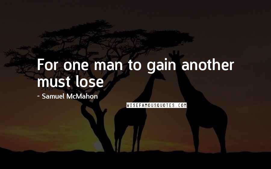 Samuel McMahon quotes: For one man to gain another must lose