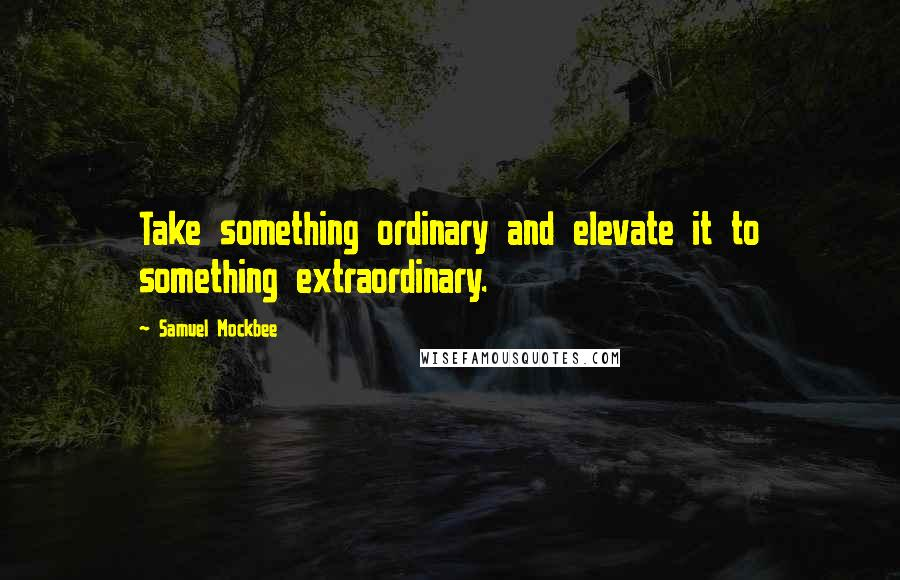 Samuel Mockbee quotes: Take something ordinary and elevate it to something extraordinary.