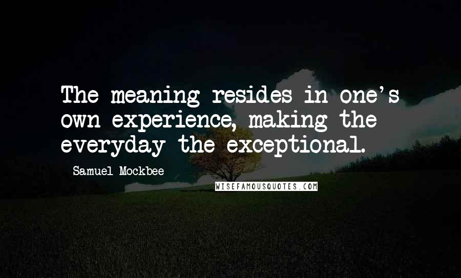 Samuel Mockbee quotes: The meaning resides in one's own experience, making the everyday the exceptional.