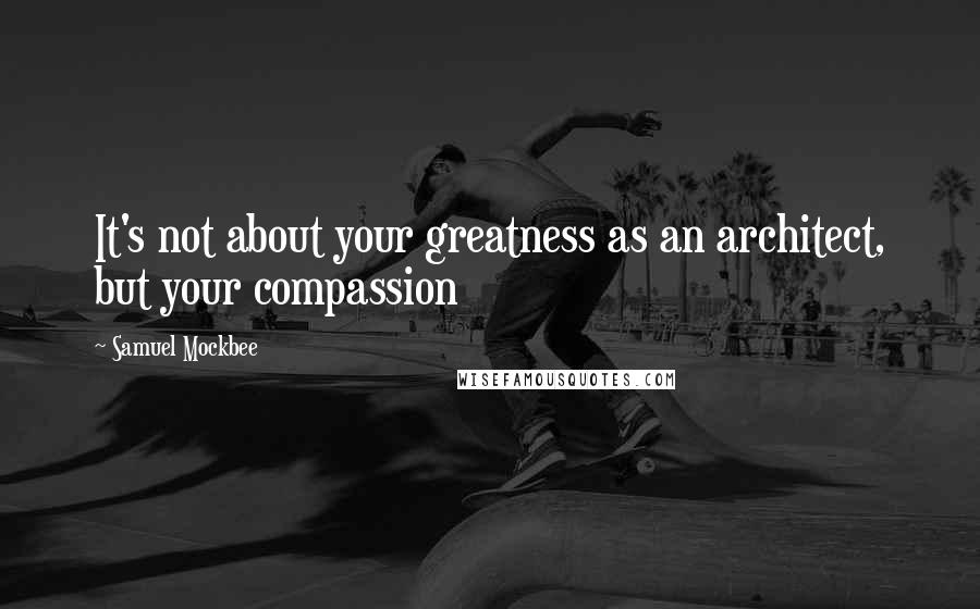 Samuel Mockbee quotes: It's not about your greatness as an architect, but your compassion