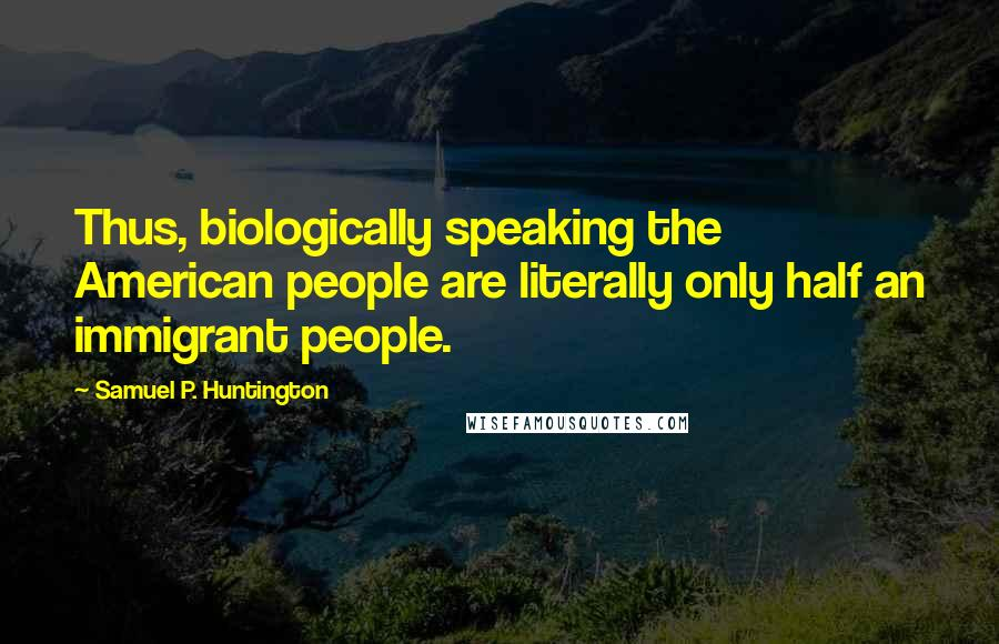 Samuel P. Huntington quotes: Thus, biologically speaking the American people are literally only half an immigrant people.