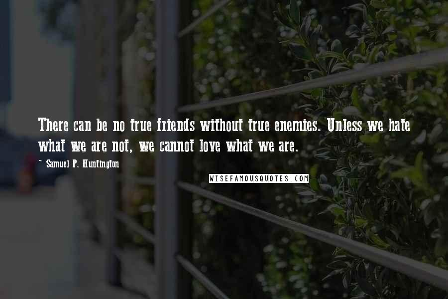Samuel P. Huntington quotes: There can be no true friends without true enemies. Unless we hate what we are not, we cannot love what we are.