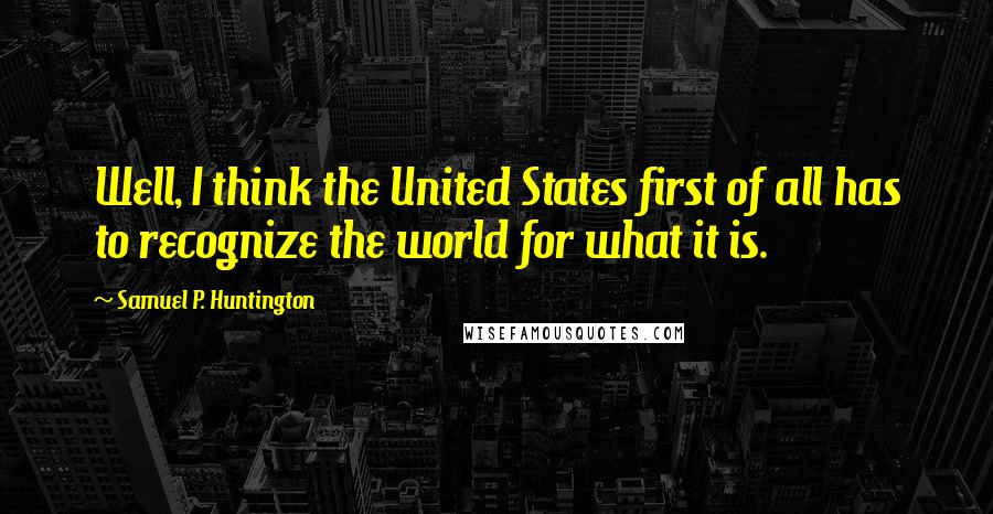 Samuel P. Huntington quotes: Well, I think the United States first of all has to recognize the world for what it is.