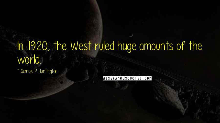 Samuel P. Huntington quotes: In 1920, the West ruled huge amounts of the world.