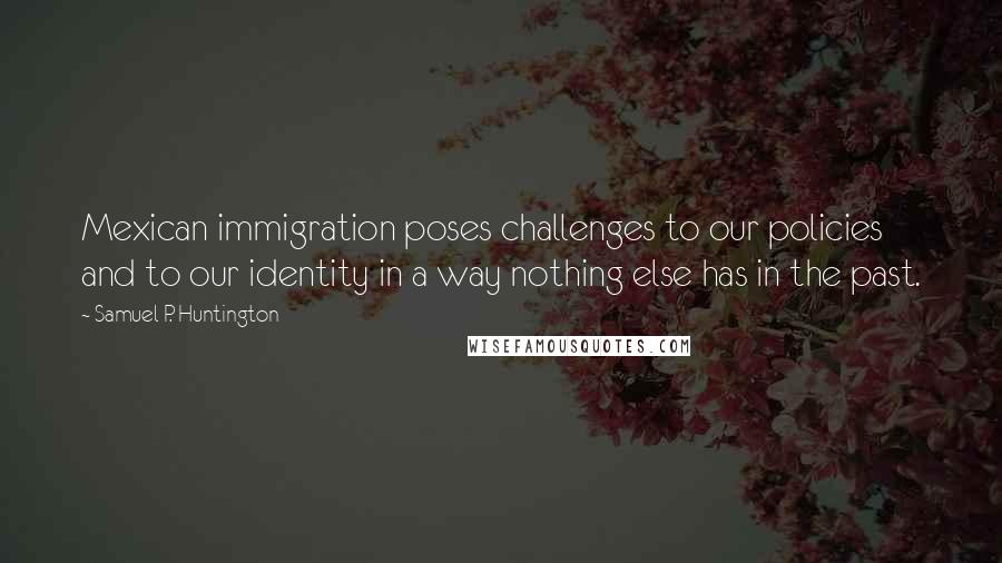 Samuel P. Huntington quotes: Mexican immigration poses challenges to our policies and to our identity in a way nothing else has in the past.