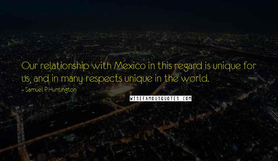 Samuel P. Huntington quotes: Our relationship with Mexico in this regard is unique for us, and in many respects unique in the world.
