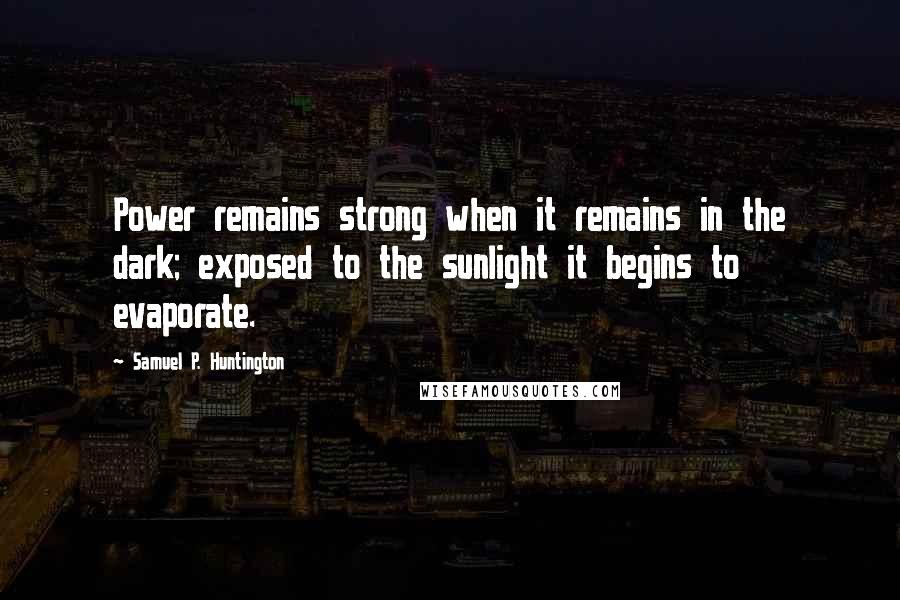 Samuel P. Huntington quotes: Power remains strong when it remains in the dark; exposed to the sunlight it begins to evaporate.
