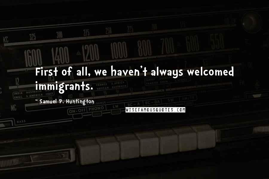 Samuel P. Huntington quotes: First of all, we haven't always welcomed immigrants.