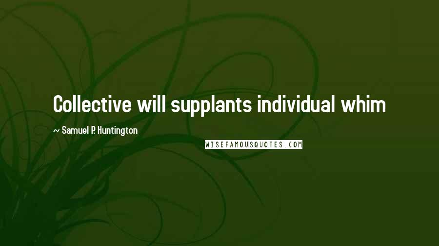 Samuel P. Huntington quotes: Collective will supplants individual whim
