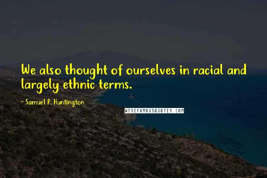 Samuel P. Huntington quotes: We also thought of ourselves in racial and largely ethnic terms.