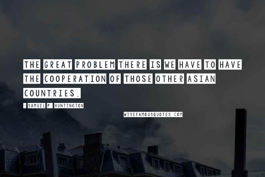Samuel P. Huntington quotes: The great problem there is we have to have the cooperation of those other Asian countries.