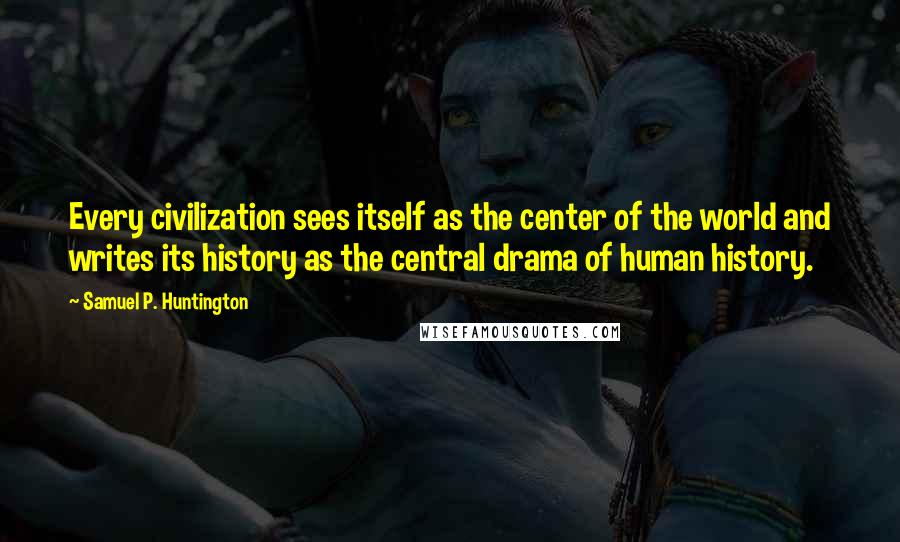 Samuel P. Huntington quotes: Every civilization sees itself as the center of the world and writes its history as the central drama of human history.