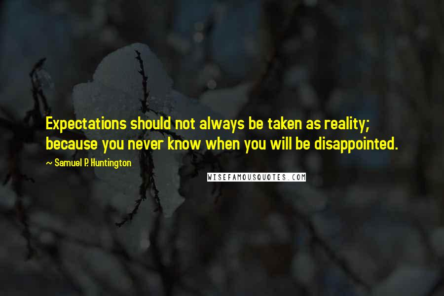 Samuel P. Huntington quotes: Expectations should not always be taken as reality; because you never know when you will be disappointed.