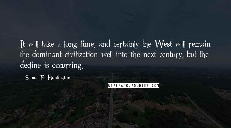 Samuel P. Huntington quotes: It will take a long time, and certainly the West will remain the dominant civilization well into the next century, but the decline is occurring.