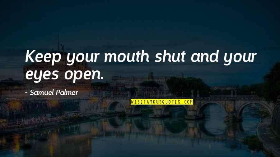 Samuel Palmer Quotes By Samuel Palmer: Keep your mouth shut and your eyes open.