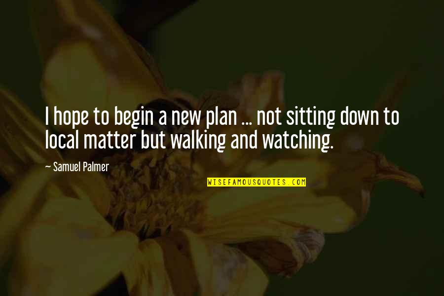 Samuel Palmer Quotes By Samuel Palmer: I hope to begin a new plan ...