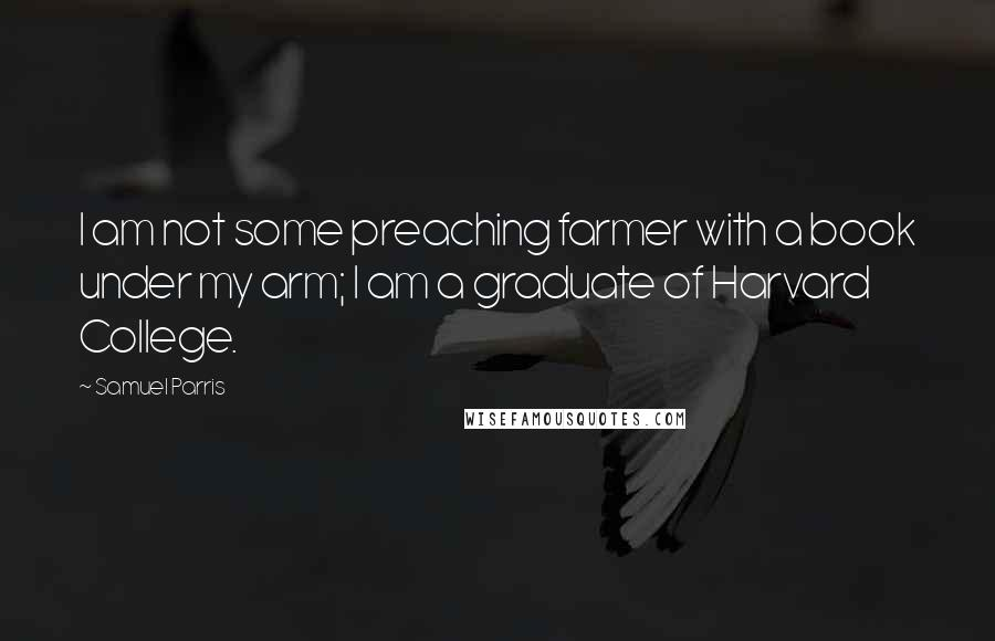 Samuel Parris quotes: I am not some preaching farmer with a book under my arm; I am a graduate of Harvard College.