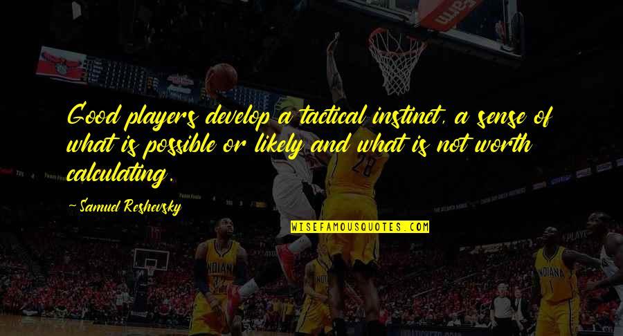 Samuel Reshevsky Quotes By Samuel Reshevsky: Good players develop a tactical instinct, a sense