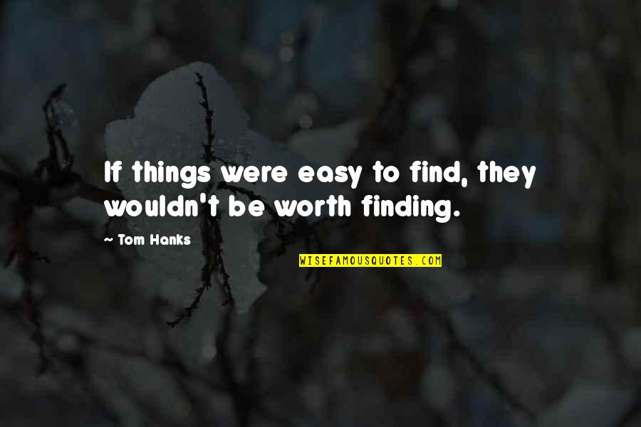 Samuel Reshevsky Quotes By Tom Hanks: If things were easy to find, they wouldn't