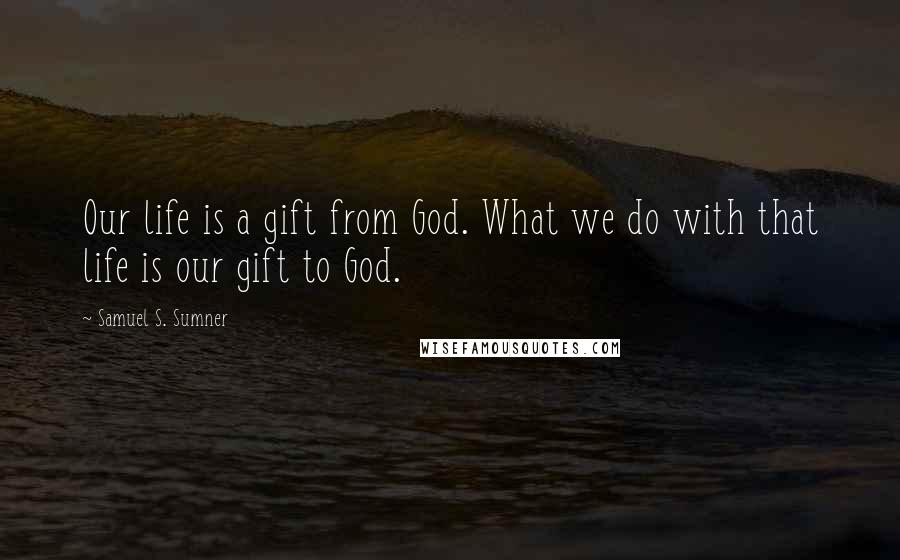 Samuel S. Sumner quotes: Our life is a gift from God. What we do with that life is our gift to God.