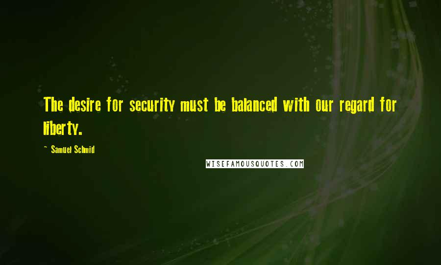 Samuel Schmid quotes: The desire for security must be balanced with our regard for liberty.