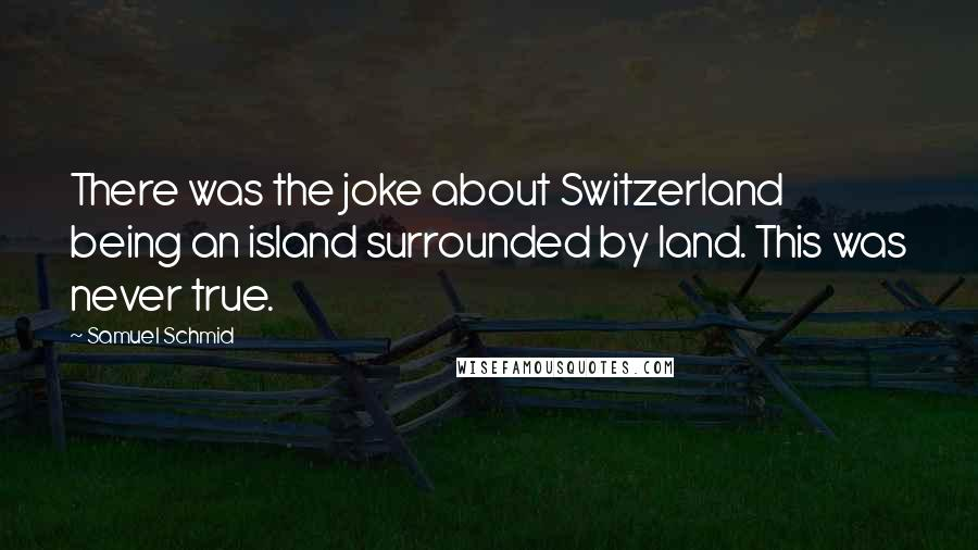 Samuel Schmid quotes: There was the joke about Switzerland being an island surrounded by land. This was never true.