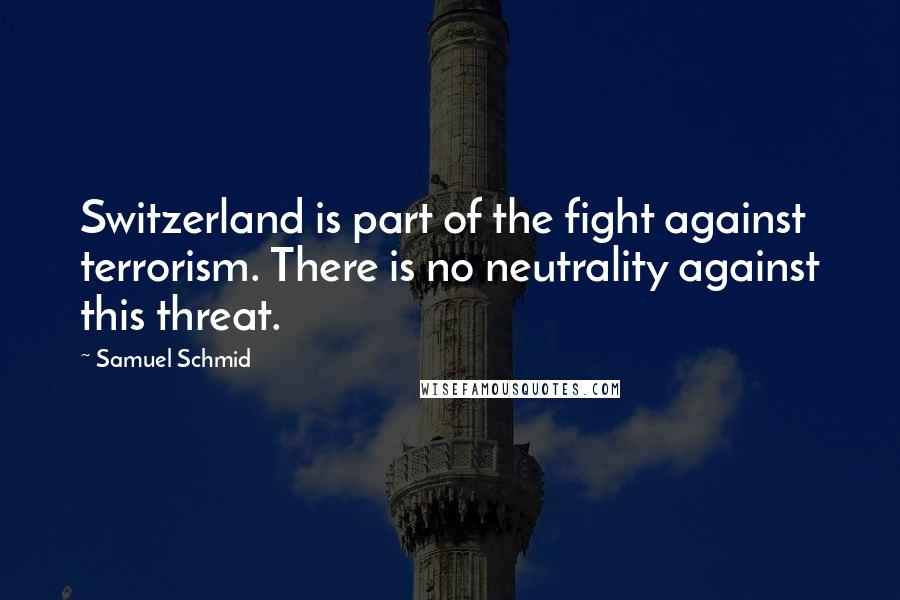 Samuel Schmid quotes: Switzerland is part of the fight against terrorism. There is no neutrality against this threat.