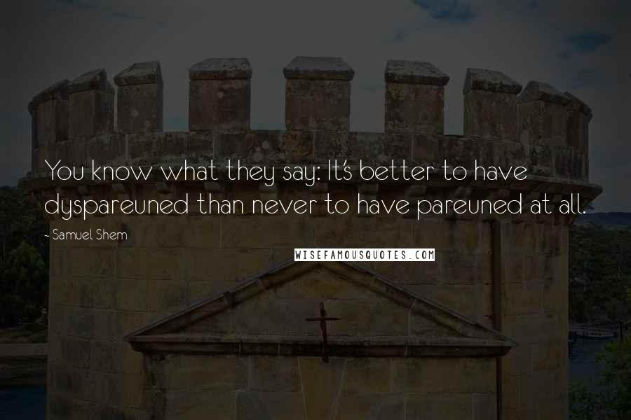 Samuel Shem quotes: You know what they say: It's better to have dyspareuned than never to have pareuned at all.