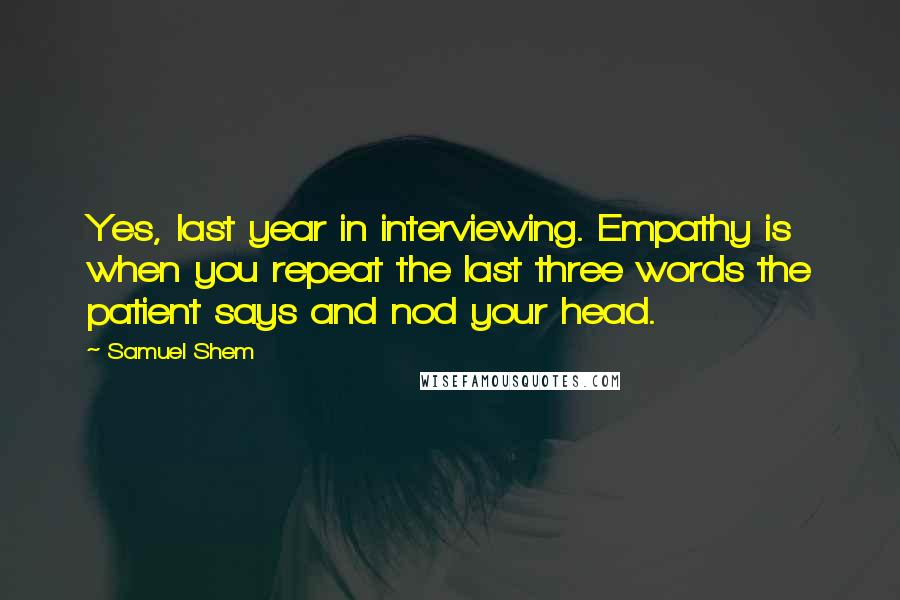 Samuel Shem quotes: Yes, last year in interviewing. Empathy is when you repeat the last three words the patient says and nod your head.